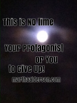 This is No Time for Your Protagonist or You to Give Up
